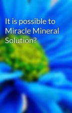 It is possible to Miracle Mineral Solution? by omarrico67