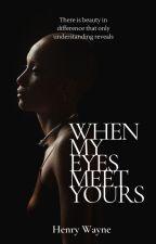 When My Eyes Meet Yours by HenryWayne9