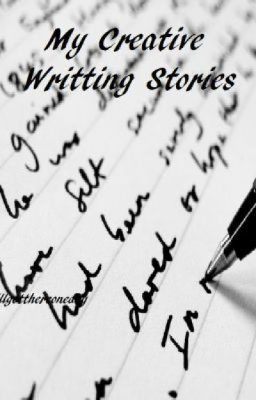 My Creative Writing Stories by illgetthereoneday