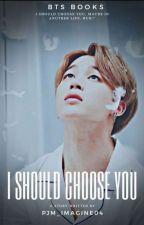 I SHOULD CHOOSE YOU || Park Jimin [COMPLETE]  by pjm_imagine