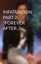 """INFATUATION PART 2: """"FOREVER AFTER..."""" by witnwisdom"""