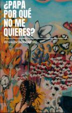 ¿Papá por qué no me quieres? (En Edición) by valeem_13