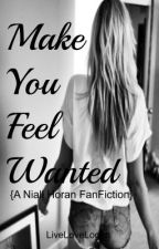 Make You Feel Wanted♥ {A Niall Horan FanFicton} -ON HOLD- by LiveLoveLogan