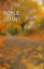 BÖYLE GİTME! by jaece11