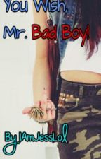 You Wish, Mr. Bad Boy! by IAmJessLol