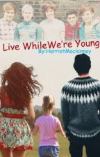 Live While We're Young - A 1D Fan Fiction *Completed* (Being Edited) by Spxrkles