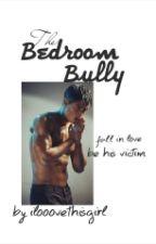 BEDROOM BULLY by ilooovethisgirl