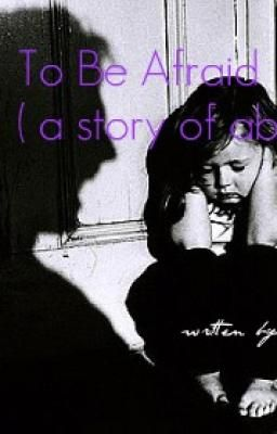 To Be Afraid (a story of abuse)