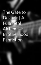 The Gate to Despair | A Fullmetal Alchemist: Brotherhood Fanfiction by scarletthearts0604