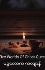 Five Worlds Of Ghost Queen (ပဉ္စလောက ကလျာနီ) [Zawgyi+Unicode] by MiyugiNakata