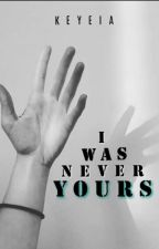 I Was Never Yours by keyeia