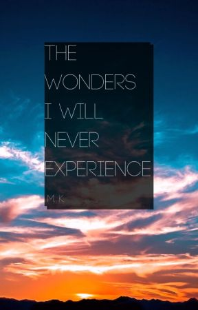 The Wonders I Will Never Experience by emelkay96