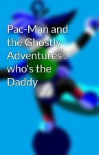 Pac-Man and the Ghostly Adventures : who's the Daddy by UNKnownCandyBEE