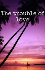 The trouble of love by TheoJamesGirl