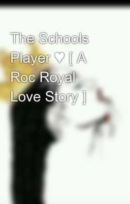 The Schools Player ♥ [ A Roc Royal Love Story ]