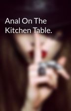 Anal On The Kitchen Table. by 4TheWinn