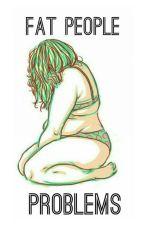 Fat People Problems by sleepybadboi