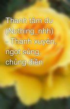 Thanh tâm du (Nothing_nhh) - Thanh xuyên, ngọt sủng, chủng điền by motok1