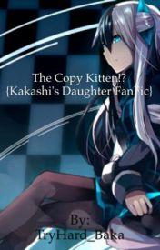The Copy Kitten?! {Kakashi's Daughter Fanfic} {UNDER EDITING 1-9} by TryHard_Baka