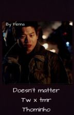 Doesn't matter | tw x tmr| thominho  by bloodyhellkillme