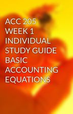 ACC 205 WEEK 1 INDIVIDUAL STUDY GUIDE BASIC ACCOUNTING EQUATIONS by sidrakhan11