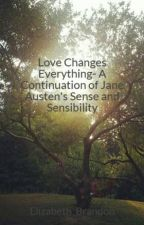 Love Changes Everything- A Continuation of Jane Austen's Sense and Sensibility by Elizabeth_Brandon