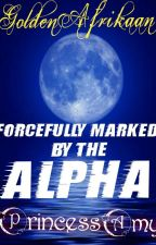 FORCEFULLY MARKED BY THE ALPHA by PrincessDimples2007