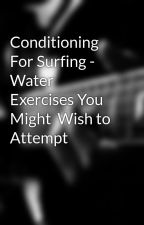 Conditioning For Surfing - Water Exercises You Might  Wish to  Attempt by anduoram2