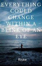 Everything Could Change Within a Blink of an Eye by AKRiske15