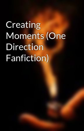 Creating Moments (One Direction Fanfiction) by Bellenut