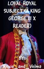 Loyal Royal Subject (A King George III x Reader) by Chromatica_Schuyler