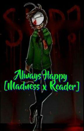Always Happy [Madness x Reader] (HIATUS) by alandanatra
