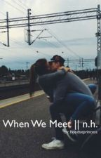 When We Meet || n.h by hoodsxprincess