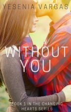 Without You (Book #1 in the Changing Hearts Series) by yeseniavargas32