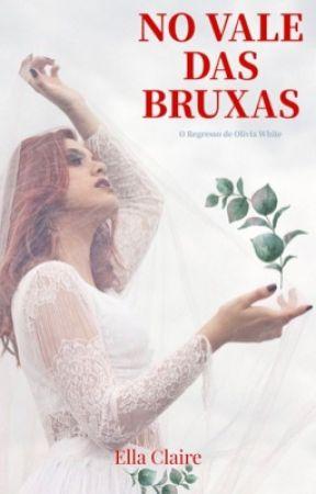 No Vale Das Bruxas - O Regresso de Olivia White  by EllaClaire_