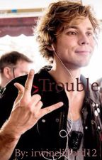 Trouble 1 || Ashton I. by irwinclifford12