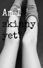 Am I skinny yet? by AmIyet