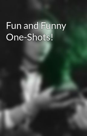 Fun and Funny One-Shots! by SakiMisumi123