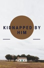 Kidnapped By Him by Pancake_xoxo
