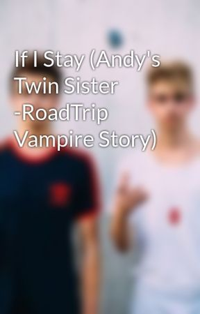 If I Stay (Andy's Twin Sister -RoadTrip Vampire Story) by Sandras23