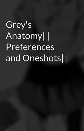 Grey's Anatomy| | Preferences and Oneshots| | by sydneyalina