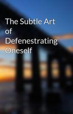 The Subtle Art of Defenestrating Oneself by AnOdeToTheGloryDays