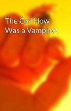 The Girl How Was a Vampire! by realbossx