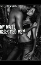 MY MATE REJECTED ME?! by I_Luv_Waffles