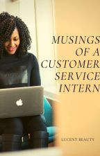 Musings Of A Customer Service Intern by Lucentbeauty