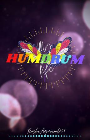 """My """"HUMDRUM"""" Life by RashiAgarwal159"""