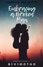 Embracing a Broken Man (Embrace Trilogy #1) by bivimotho
