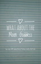 What About the Moon Goddess? by TheDoryWriter