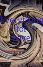 Everything for Love by ShainaEmeye