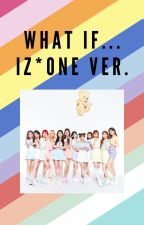 What if... | IZ*ONE RANDOM by AbandonedYouth